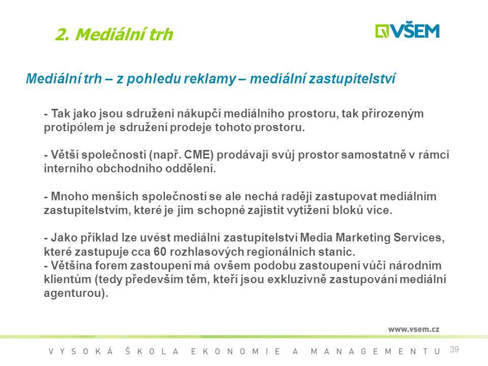 39 2. Mediální trh Mediální trh – z pohledu reklamy – mediální zastupitelství - Tak jako jsou sdruženi nákupčí mediálního prostoru, tak přirozeným pro