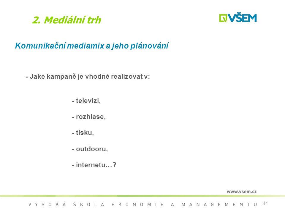 44 2. Mediální trh Komunikační mediamix a jeho plánování - Jaké kampaně je vhodné realizovat v: - televizi, - rozhlase, - tisku, - outdooru, - interne