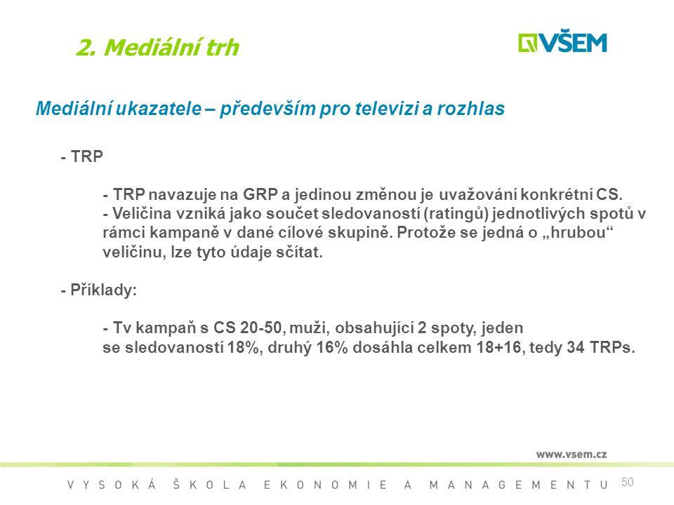 50 2. Mediální trh Mediální ukazatele – především pro televizi a rozhlas - TRP - TRP navazuje na GRP a jedinou změnou je uvažování konkrétní CS. - Vel
