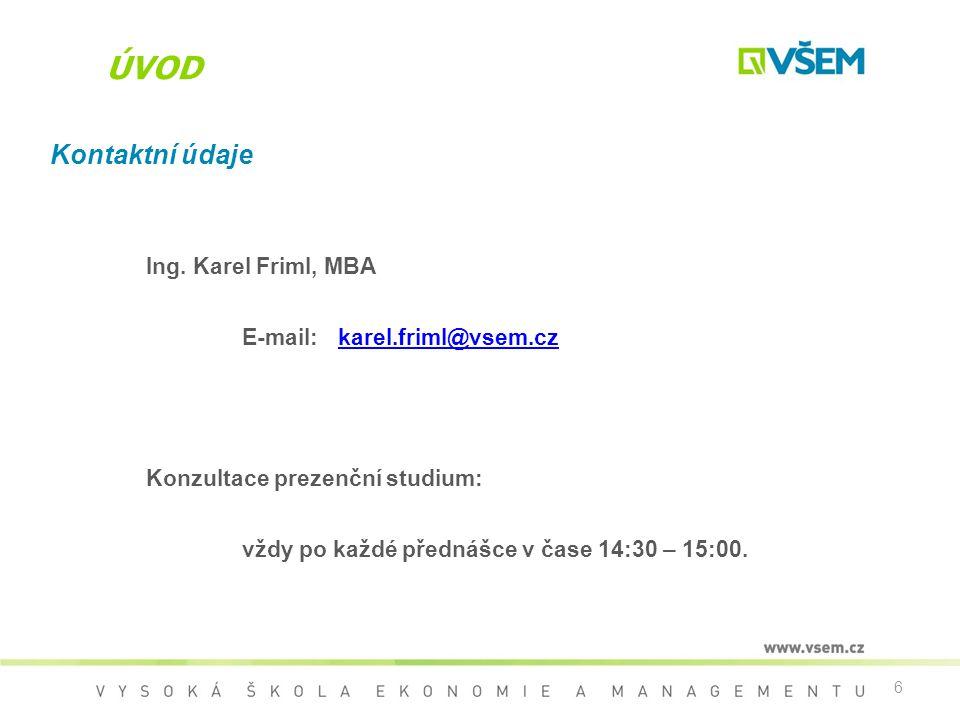 6 ÚVOD Kontaktní údaje Ing. Karel Friml, MBA E-mail:karel.friml@vsem.czkarel.friml@vsem.cz Konzultace prezenční studium: vždy po každé přednášce v čas