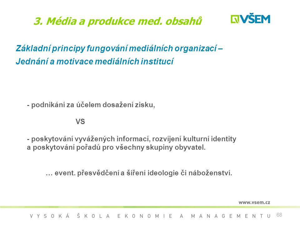 68 3. Média a produkce med. obsahů Základní principy fungování mediálních organizací – Jednání a motivace mediálních institucí - podnikání za účelem d