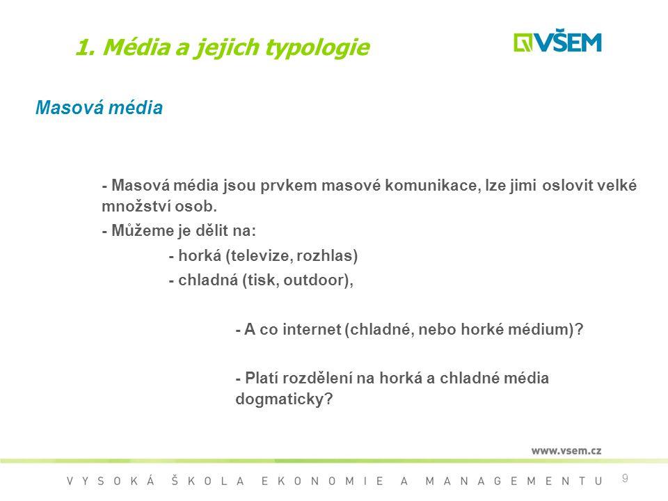 9 1. Média a jejich typologie Masová média - Masová média jsou prvkem masové komunikace, lze jimi oslovit velké množství osob. - Můžeme je dělit na: -