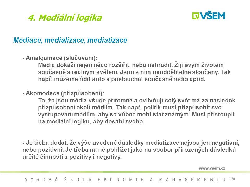 99 4. Mediální logika Mediace, medializace, mediatizace - Amalgamace (slučování): Média dokáží nejen něco rozšířit, nebo nahradit. Žijí svým životem s