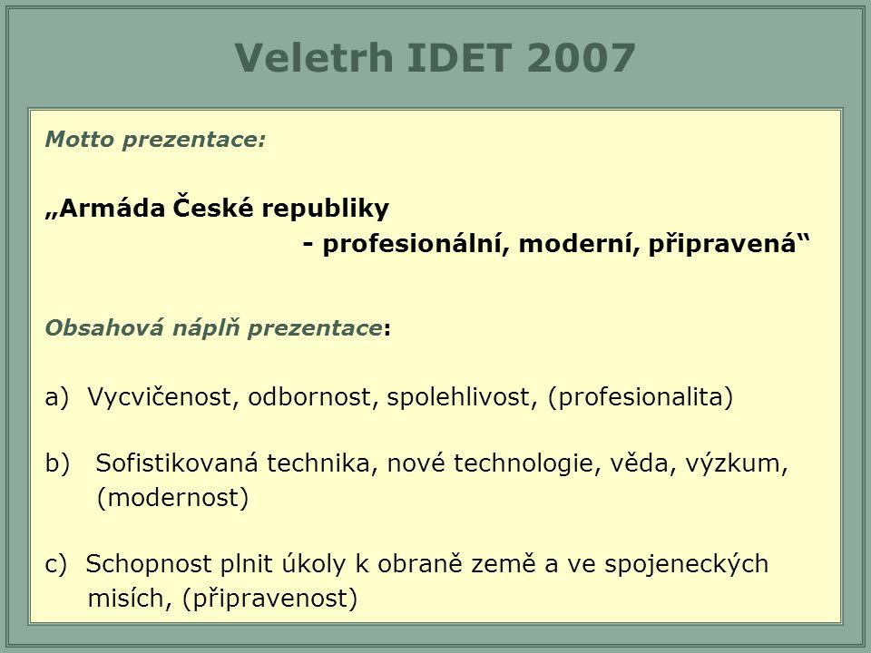 """Veletrh IDET 2007 Motto prezentace: """"Armáda České republiky - profesionální, moderní, připravená Obsahová náplň prezentace: a) Vycvičenost, odbornost, spolehlivost, (profesionalita) b)Sofistikovaná technika, nové technologie, věda, výzkum, (modernost) c) Schopnost plnit úkoly k obraně země a ve spojeneckých misích, (připravenost)"""