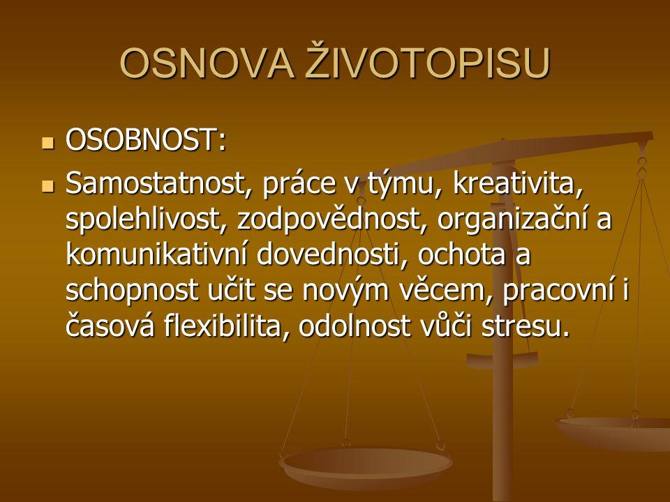 OSNOVA ŽIVOTOPISU OSOBNOST: OSOBNOST: Samostatnost, práce v týmu, kreativita, spolehlivost, zodpovědnost, organizační a komunikativní dovednosti, ochota a schopnost učit se novým věcem, pracovní i časová flexibilita, odolnost vůči stresu.