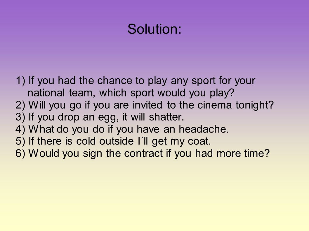 Solution: 1) If you had the chance to play any sport for your national team, which sport would you play? 2) Will you go if you are invited to the cine