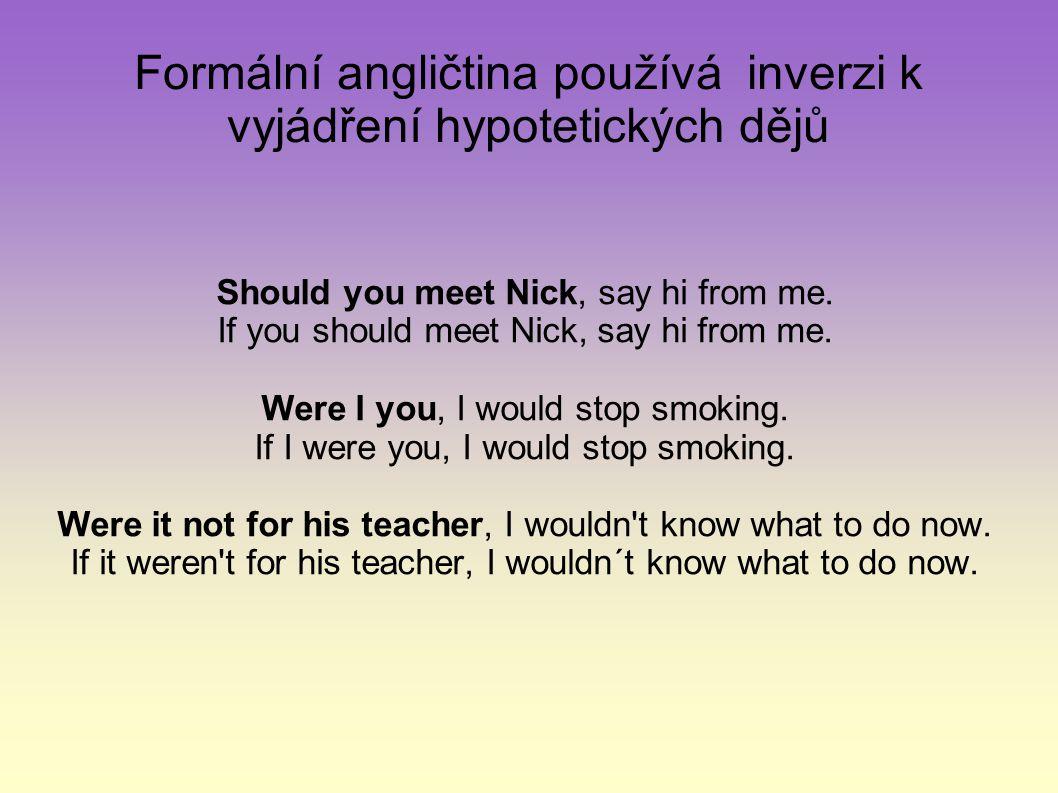 Formální angličtina používá inverzi k vyjádření hypotetických dějů Should you meet Nick, say hi from me.