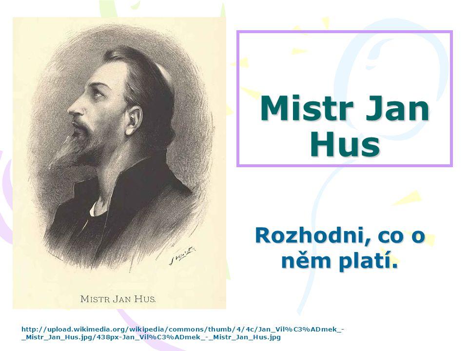 Mistr Jan Hus Rozhodni, co o něm platí. http://upload.wikimedia.org/wikipedia/commons/thumb/4/4c/Jan_Vil%C3%ADmek_- _Mistr_Jan_Hus.jpg/438px-Jan_Vil%C