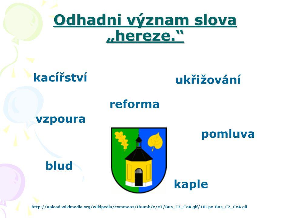 """Odhadni význam slova """"hereze."""" kacířství pomluva blud ukřižování reforma kaple http://upload.wikimedia.org/wikipedia/commons/thumb/e/e7/Bus_CZ_CoA.gif"""