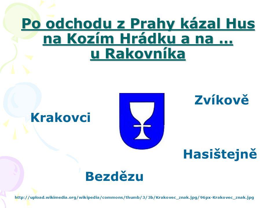 Po odchodu z Prahy kázal Hus na Kozím Hrádku a na … u Rakovníka Krakovci Zvíkově http://upload.wikimedia.org/wikipedia/commons/thumb/3/3b/Krakovec_zna