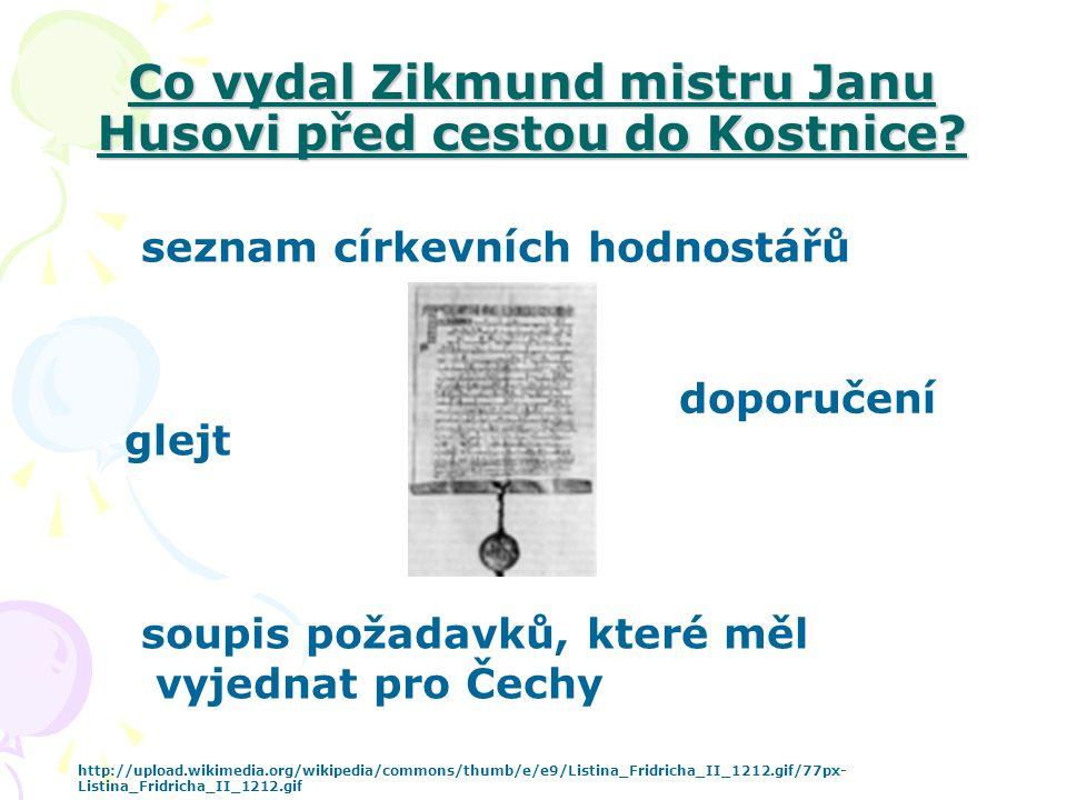 Co vydal Zikmund mistru Janu Husovi před cestou do Kostnice? glejt doporučení seznam církevních hodnostářů soupis požadavků, které měl vyjednat pro Če