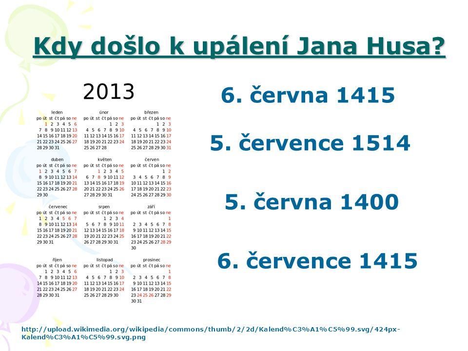 Kdy došlo k upálení Jana Husa? 5. července 1514 http://upload.wikimedia.org/wikipedia/commons/thumb/2/2d/Kalend%C3%A1%C5%99.svg/424px- Kalend%C3%A1%C5