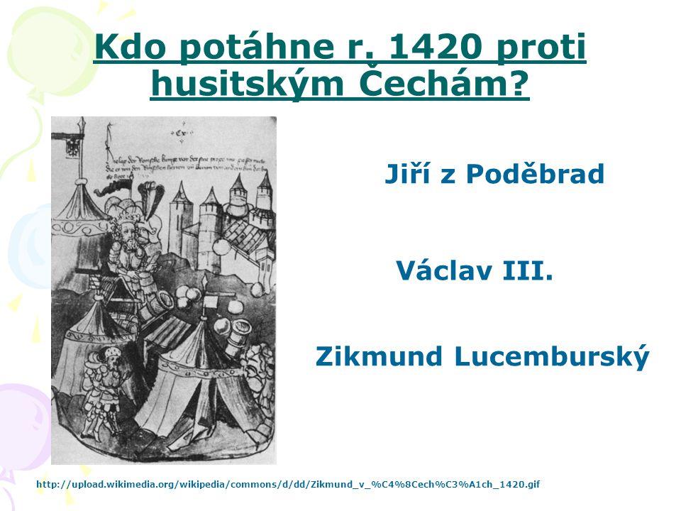 Kdo potáhne r. 1420 proti husitským Čechám? http://upload.wikimedia.org/wikipedia/commons/d/dd/Zikmund_v_%C4%8Cech%C3%A1ch_1420.gif Jiří z Poděbrad Zi