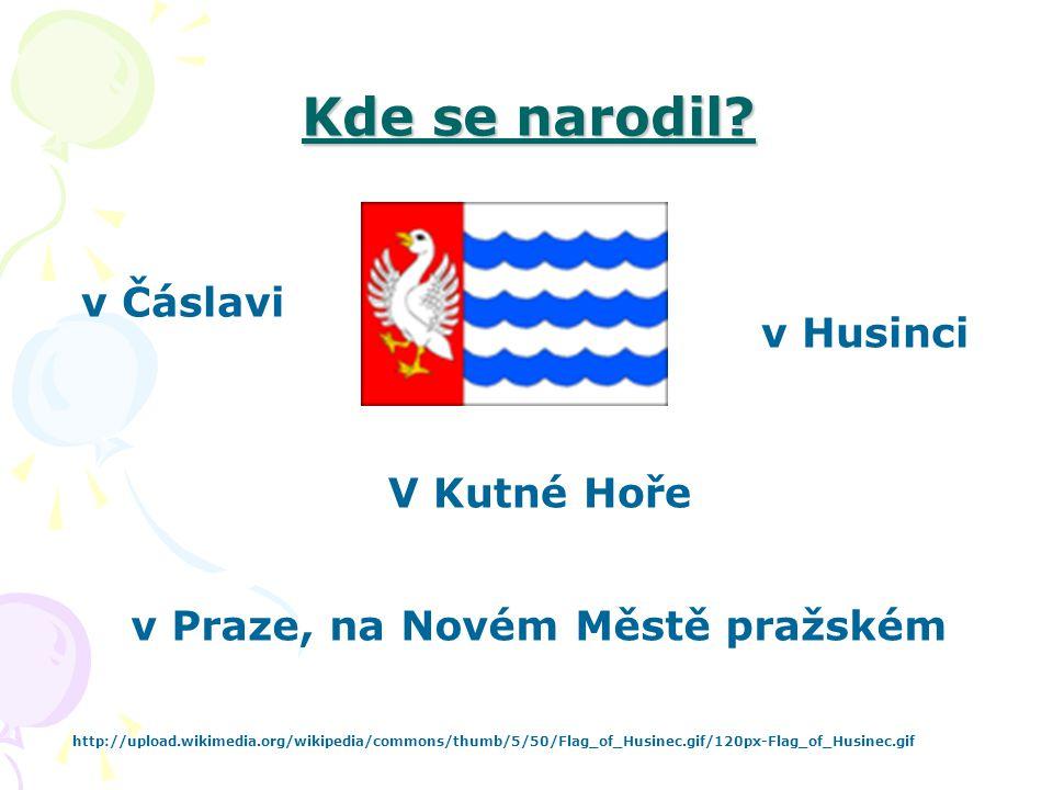 Kde se narodil? v Praze, na Novém Městě pražském http://upload.wikimedia.org/wikipedia/commons/thumb/5/50/Flag_of_Husinec.gif/120px-Flag_of_Husinec.gi