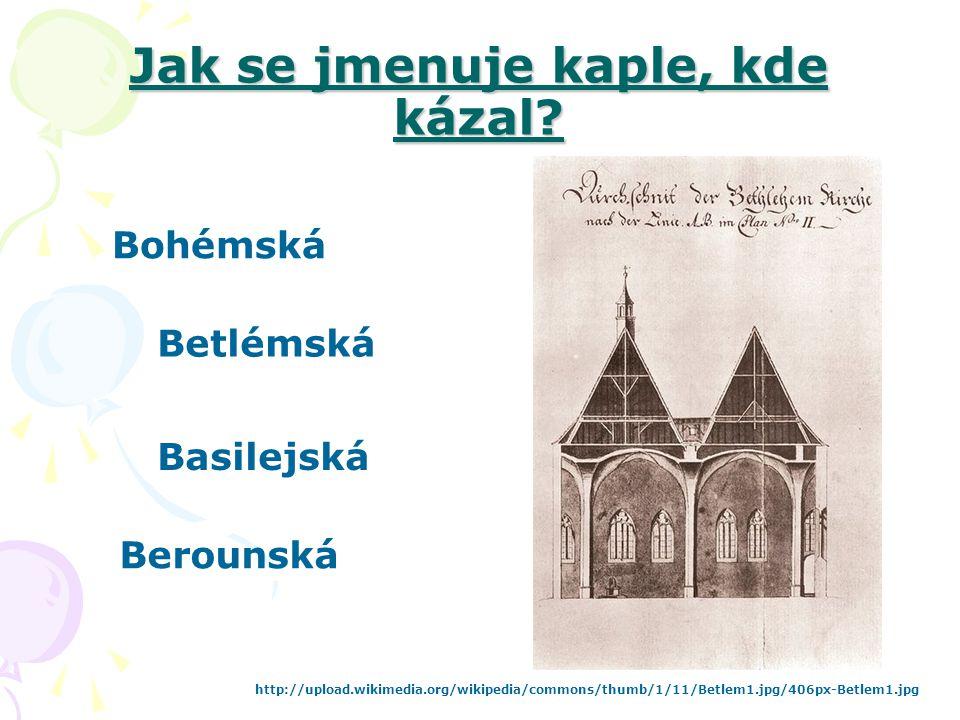Jak se jmenuje kaple, kde kázal? Bohémská Betlémská Berounská http://upload.wikimedia.org/wikipedia/commons/thumb/1/11/Betlem1.jpg/406px-Betlem1.jpg B