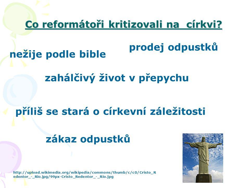 Co reformátoři kritizovali na církvi? zahálčivý život v přepychu příliš se stará o církevní záležitosti nežije podle bible prodej odpustků zákaz odpus