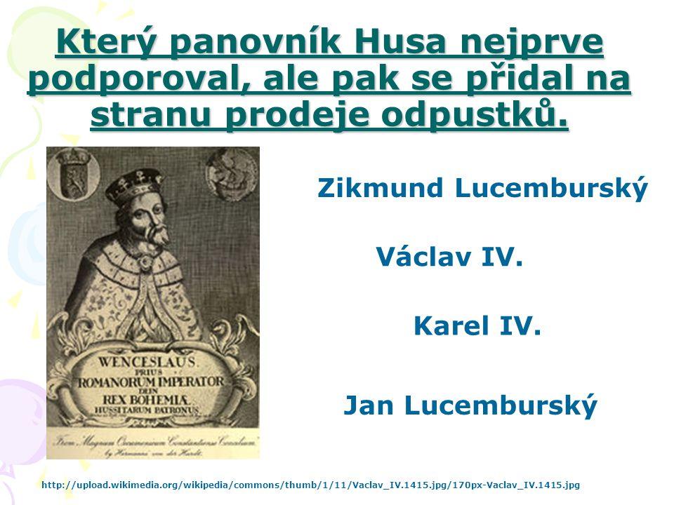 Který panovník Husa nejprve podporoval, ale pak se přidal na stranu prodeje odpustků. Karel IV. Jan Lucemburský Václav IV. Zikmund Lucemburský http://