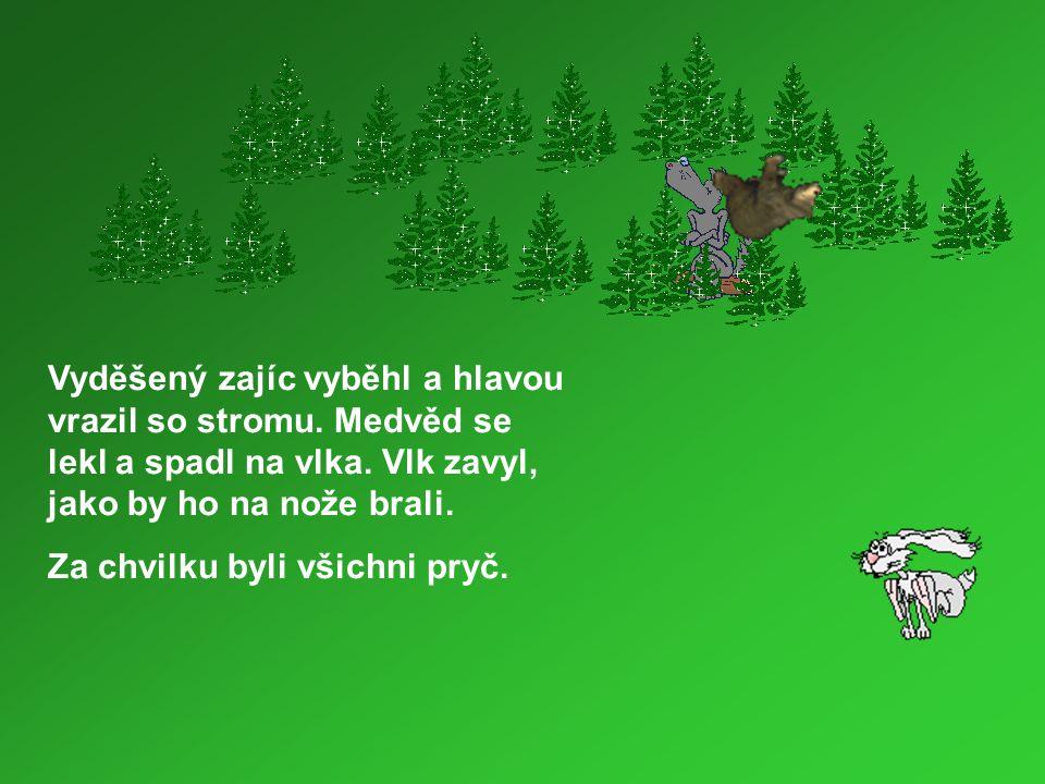 Vyděšený zajíc vyběhl a hlavou vrazil so stromu. Medvěd se lekl a spadl na vlka. Vlk zavyl, jako by ho na nože brali. Za chvilku byli všichni pryč.