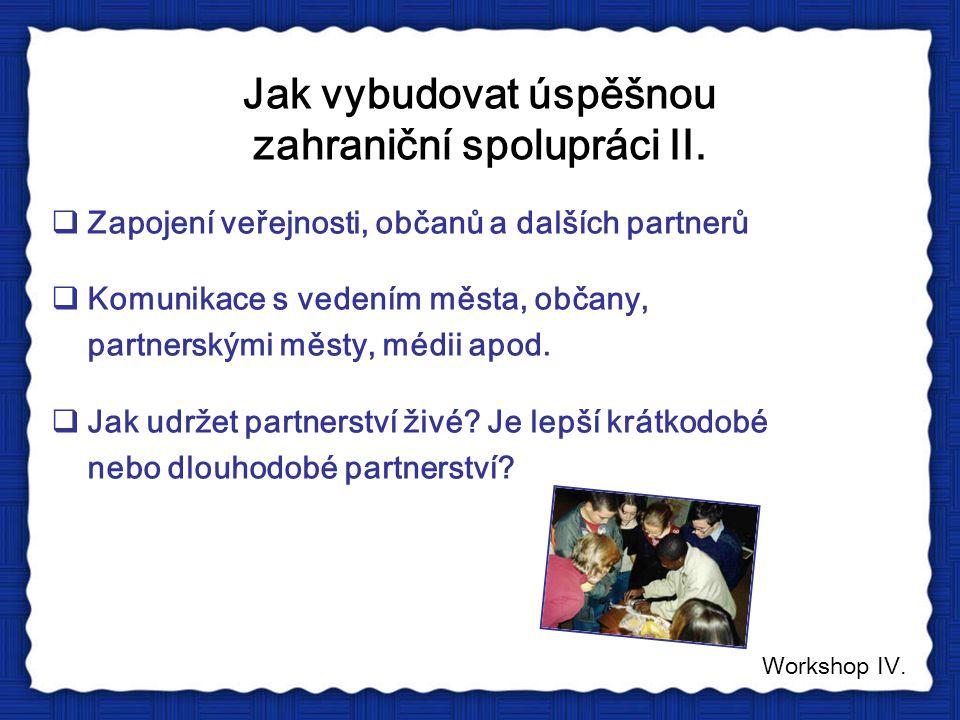 Jak vybudovat úspěšnou zahraniční spolupráci II.  Zapojení veřejnosti, občanů a dalších partnerů  Komunikace s vedením města, občany, partnerskými m