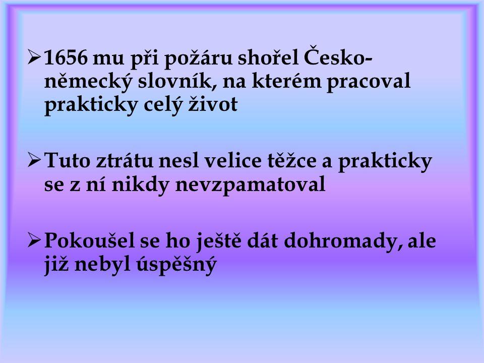  1656 mu při požáru shořel Česko- německý slovník, na kterém pracoval prakticky celý život  Tuto ztrátu nesl velice těžce a prakticky se z ní nikdy