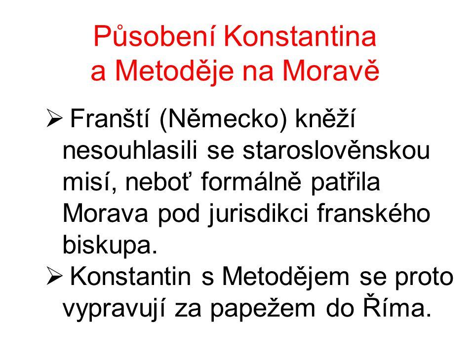 Působení Konstantina a Metoděje na Moravě  Franští (Německo) kněží nesouhlasili se staroslověnskou misí, neboť formálně patřila Morava pod jurisdikci