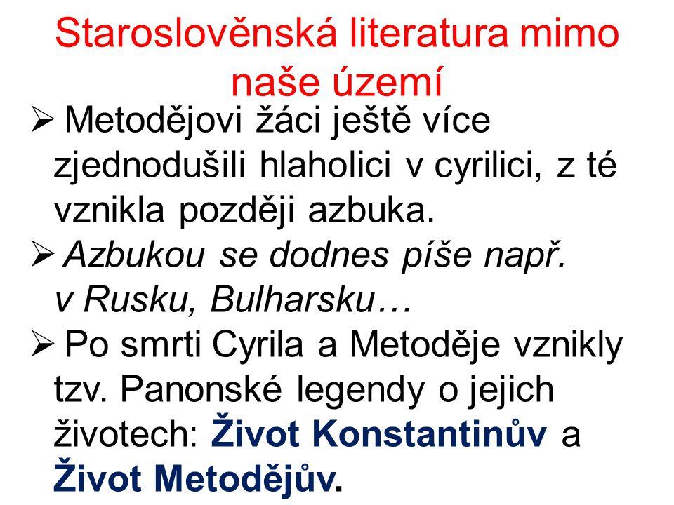 Staroslověnská literatura mimo naše území  Metodějovi žáci ještě více zjednodušili hlaholici v cyrilici, z té vznikla později azbuka.  Azbukou se do