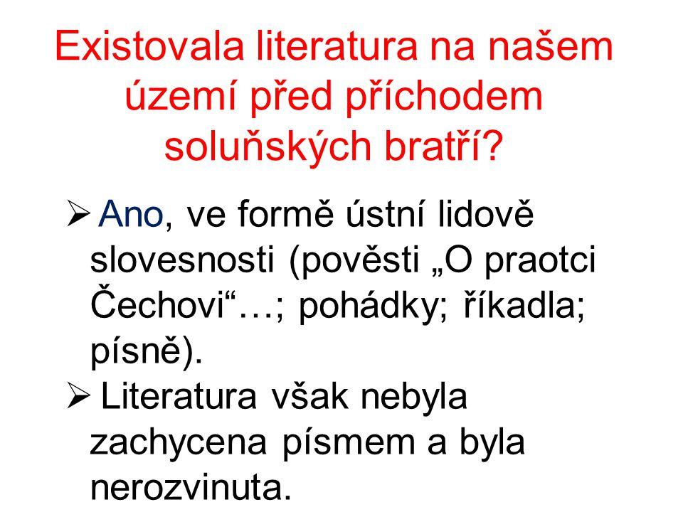 """Existovala literatura na našem území před příchodem soluňských bratří?  Ano, ve formě ústní lidově slovesnosti (pověsti """"O praotci Čechovi""""…; pohádky"""