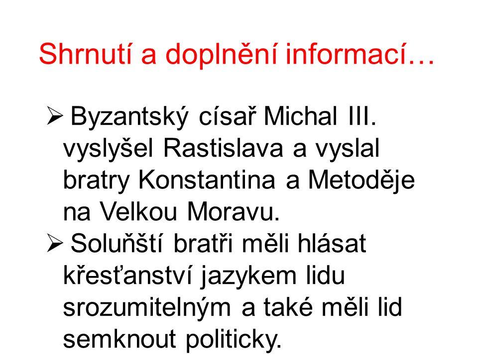 Shrnutí a doplnění informací…  Byzantský císař Michal III. vyslyšel Rastislava a vyslal bratry Konstantina a Metoděje na Velkou Moravu.  Soluňští br