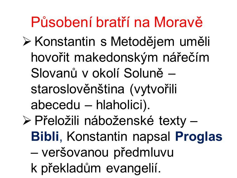 Působení bratří na Moravě  Konstantin s Metodějem uměli hovořit makedonským nářečím Slovanů v okolí Soluně – staroslověnština (vytvořili abecedu – hl