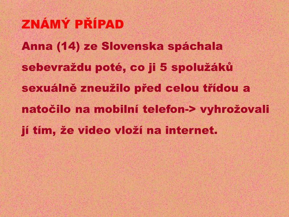 ZNÁMÝ PŘÍPAD Anna (14) ze Slovenska spáchala sebevraždu poté, co ji 5 spolužáků sexuálně zneužilo před celou třídou a natočilo na mobilní telefon-> vyhrožovali jí tím, že video vloží na internet.