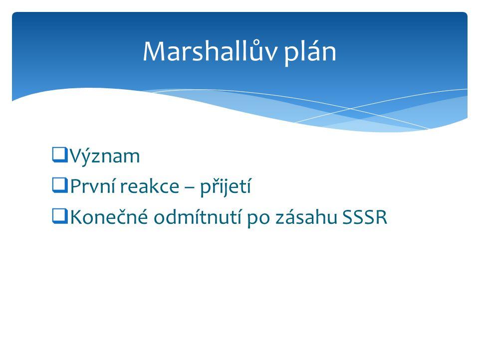  Význam  První reakce – přijetí  Konečné odmítnutí po zásahu SSSR Marshallův plán