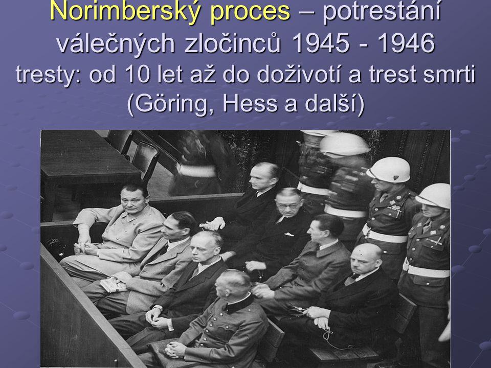 Norimberský proces – potrestání válečných zločinců 1945 - 1946 tresty: od 10 let až do doživotí a trest smrti (Göring, Hess a další)