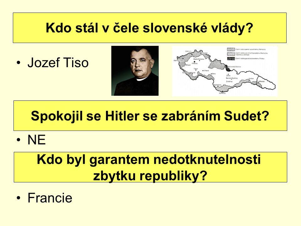 Jozef Tiso NE Francie Kdo stál v čele slovenské vlády? Spokojil se Hitler se zabráním Sudet? Kdo byl garantem nedotknutelnosti zbytku republiky?