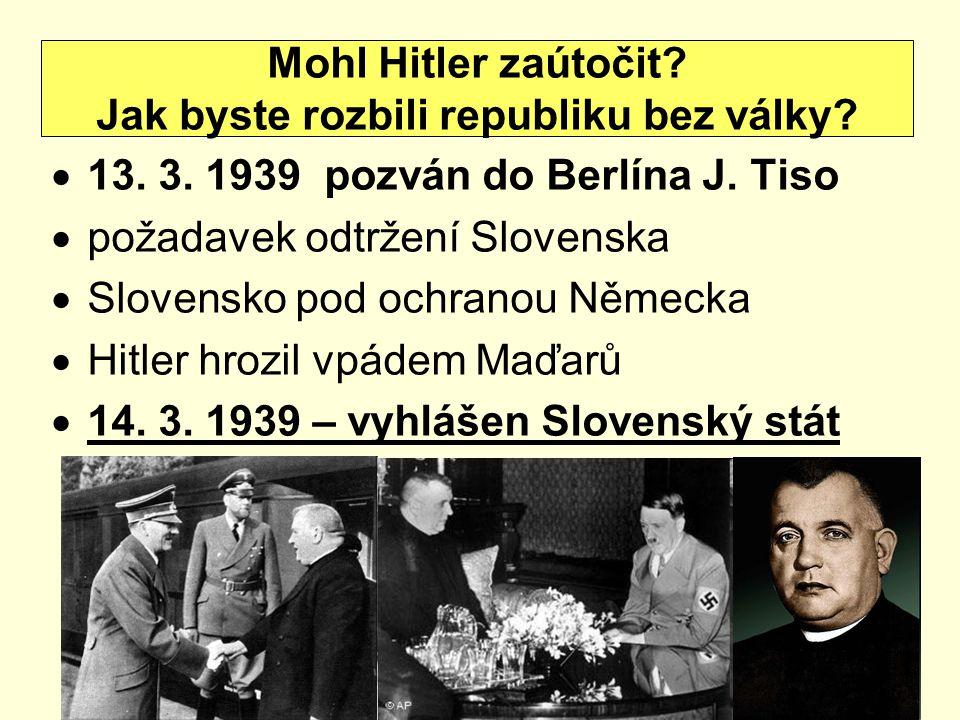  13. 3. 1939 pozván do Berlína J. Tiso  požadavek odtržení Slovenska  Slovensko pod ochranou Německa  Hitler hrozil vpádem Maďarů  14. 3. 1939 –