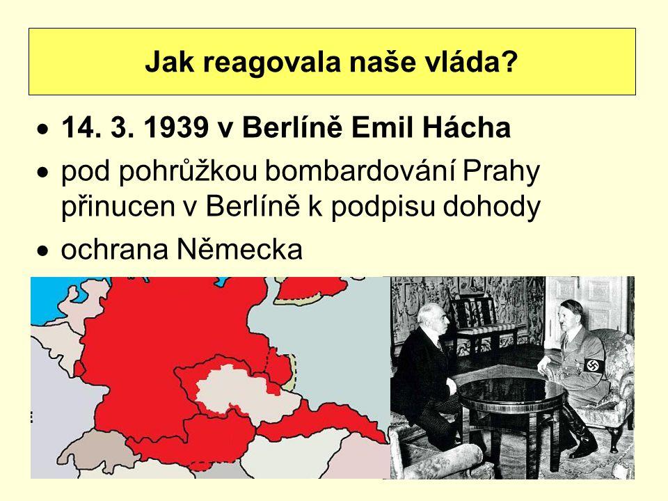  14. 3. 1939 v Berlíně Emil Hácha  pod pohrůžkou bombardování Prahy přinucen v Berlíně k podpisu dohody  ochrana Německa Jak reagovala naše vláda?