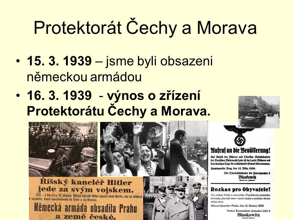 Protektorát Čechy a Morava 15. 3. 1939 – jsme byli obsazeni německou armádou 16. 3. 1939 - výnos o zřízení Protektorátu Čechy a Morava.