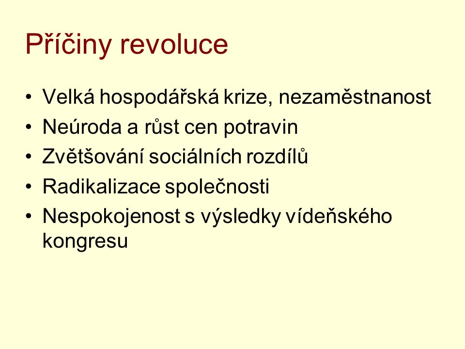 Příčiny revoluce Velká hospodářská krize, nezaměstnanost Neúroda a růst cen potravin Zvětšování sociálních rozdílů Radikalizace společnosti Nespokojenost s výsledky vídeňského kongresu