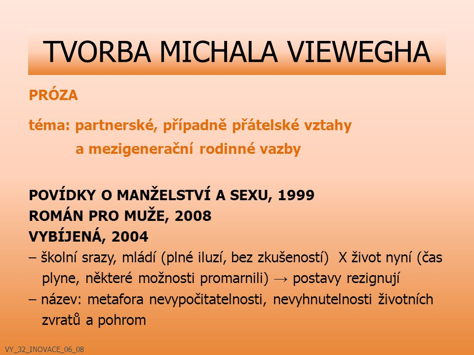 PRÓZA téma: partnerské, případně přátelské vztahy a mezigenerační rodinné vazby POVÍDKY O MANŽELSTVÍ A SEXU, 1999 ROMÁN PRO MUŽE, 2008 VYBÍJENÁ, 2004 – školní srazy, mládí (plné iluzí, bez zkušeností) X život nyní (čas plyne, některé možnosti promarnili) → postavy rezignují – název: metafora nevypočitatelnosti, nevyhnutelnosti životních zvratů a pohrom TVORBA MICHALA VIEWEGHA VY_32_INOVACE_06_08