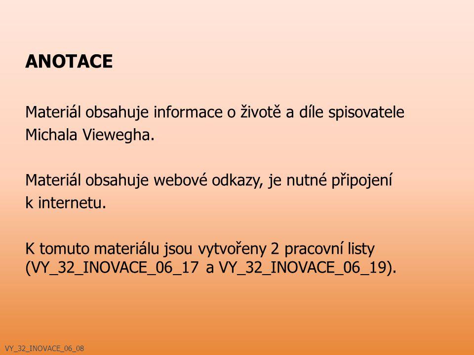 ANOTACE Materiál obsahuje informace o životě a díle spisovatele Michala Viewegha. Materiál obsahuje webové odkazy, je nutné připojení k internetu. K t