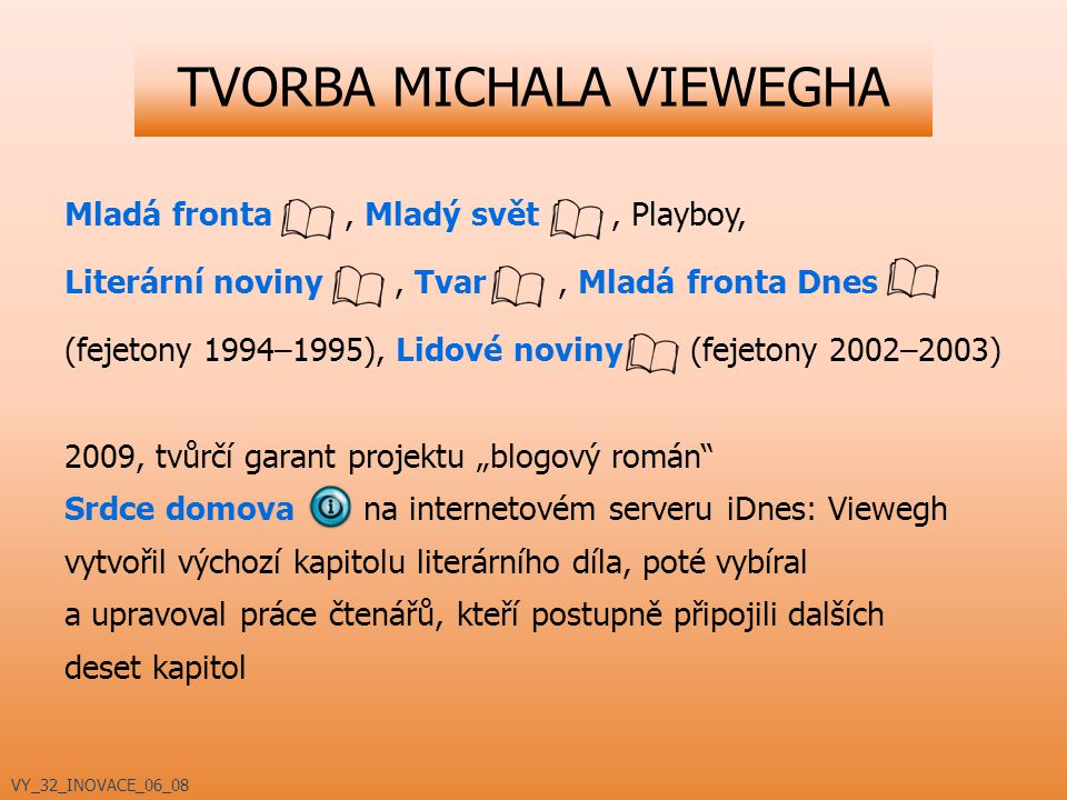 "TVORBA MICHALA VIEWEGHA Mladá fronta, Mladý svět, Playboy, Literární noviny, Tvar, Mladá fronta Dnes (fejetony 1994–1995), Lidové noviny (fejetony 2002–2003) 2009, tvůrčí garant projektu ""blogový román Srdce domova na internetovém serveru iDnes: Viewegh vytvořil výchozí kapitolu literárního díla, poté vybíral a upravoval práce čtenářů, kteří postupně připojili dalších deset kapitol VY_32_INOVACE_06_08"