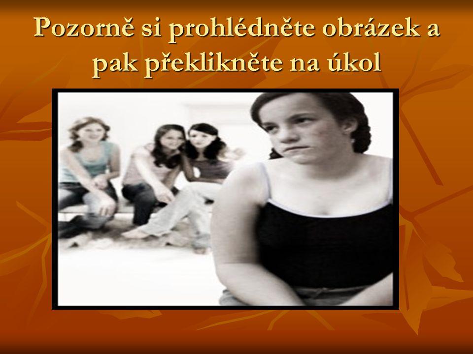 Úkol - rozdělte se do trojic 1.Proč asi dívky vzadu na obrázku svou spolužačku odmítají 1.