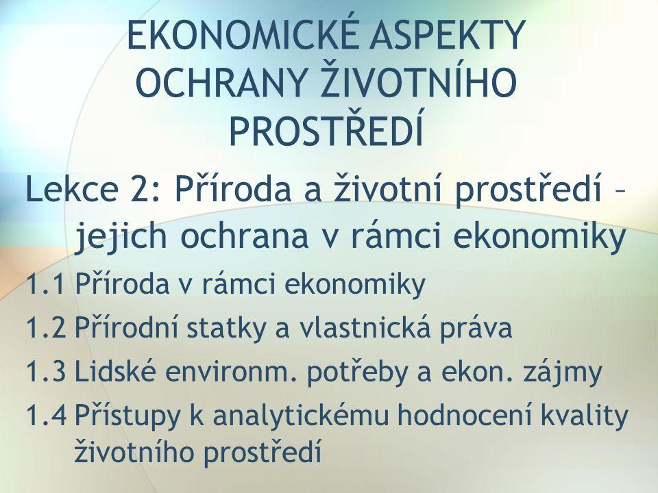 EKONOMICKÉ ASPEKTY OCHRANY ŽIVOTNÍHO PROSTŘEDÍ Lekce 2: Příroda a životní prostředí – jejich ochrana v rámci ekonomiky 1.1 Příroda v rámci ekonomiky 1.2Přírodní statky a vlastnická práva 1.3Lidské environm.