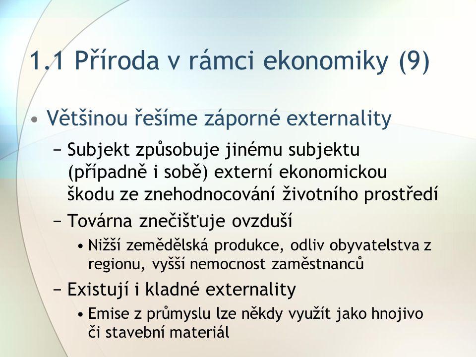 1.1 Příroda v rámci ekonomiky (9) Většinou řešíme záporné externality −Subjekt způsobuje jinému subjektu (případně i sobě) externí ekonomickou škodu ze znehodnocování životního prostředí −Továrna znečišťuje ovzduší Nižší zemědělská produkce, odliv obyvatelstva z regionu, vyšší nemocnost zaměstnanců −Existují i kladné externality Emise z průmyslu lze někdy využít jako hnojivo či stavební materiál