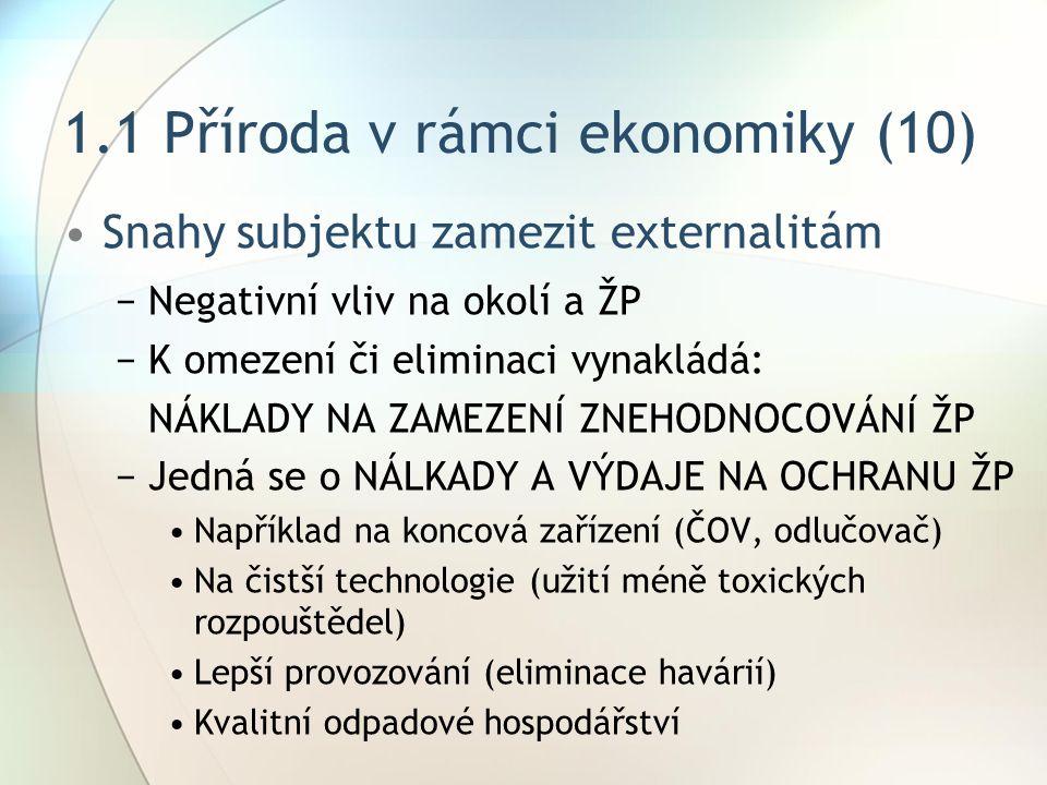 1.1 Příroda v rámci ekonomiky (10) Snahy subjektu zamezit externalitám −Negativní vliv na okolí a ŽP −K omezení či eliminaci vynakládá: NÁKLADY NA ZAMEZENÍ ZNEHODNOCOVÁNÍ ŽP −Jedná se o NÁLKADY A VÝDAJE NA OCHRANU ŽP Například na koncová zařízení (ČOV, odlučovač) Na čistší technologie (užití méně toxických rozpouštědel) Lepší provozování (eliminace havárií) Kvalitní odpadové hospodářství