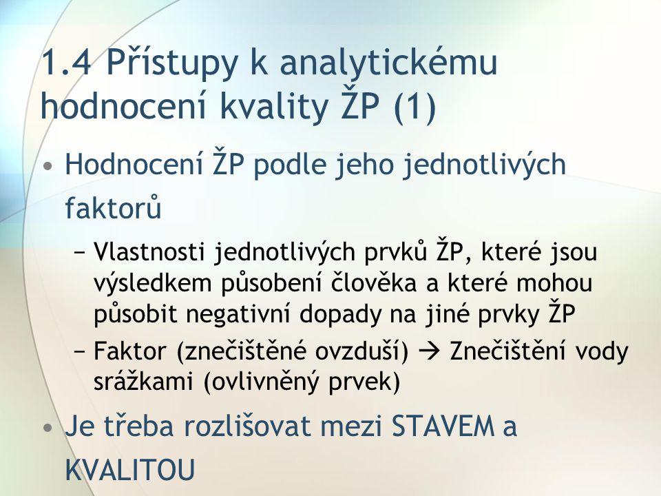 1.4Přístupy k analytickému hodnocení kvality ŽP (1) Hodnocení ŽP podle jeho jednotlivých faktorů −Vlastnosti jednotlivých prvků ŽP, které jsou výsledkem působení člověka a které mohou působit negativní dopady na jiné prvky ŽP −Faktor (znečištěné ovzduší)  Znečištění vody srážkami (ovlivněný prvek) Je třeba rozlišovat mezi STAVEM a KVALITOU