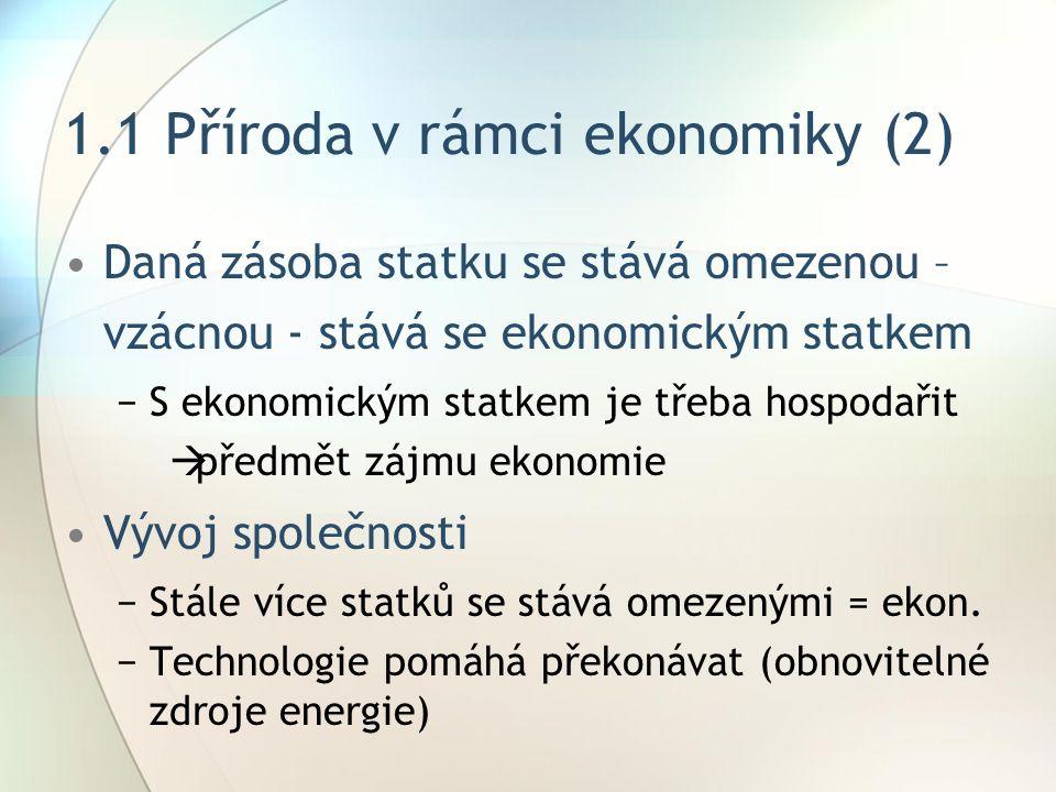 1.1 Příroda v rámci ekonomiky (2) Daná zásoba statku se stává omezenou – vzácnou - stává se ekonomickým statkem −S ekonomickým statkem je třeba hospodařit  předmět zájmu ekonomie Vývoj společnosti −Stále více statků se stává omezenými = ekon.