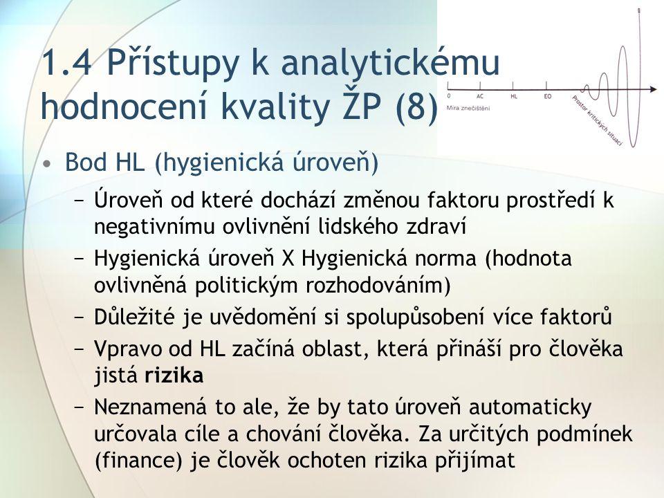 1.4Přístupy k analytickému hodnocení kvality ŽP (8) Bod HL (hygienická úroveň) −Úroveň od které dochází změnou faktoru prostředí k negativnímu ovlivnění lidského zdraví −Hygienická úroveň X Hygienická norma (hodnota ovlivněná politickým rozhodováním) −Důležité je uvědomění si spolupůsobení více faktorů −Vpravo od HL začíná oblast, která přináší pro člověka jistá rizika −Neznamená to ale, že by tato úroveň automaticky určovala cíle a chování člověka.