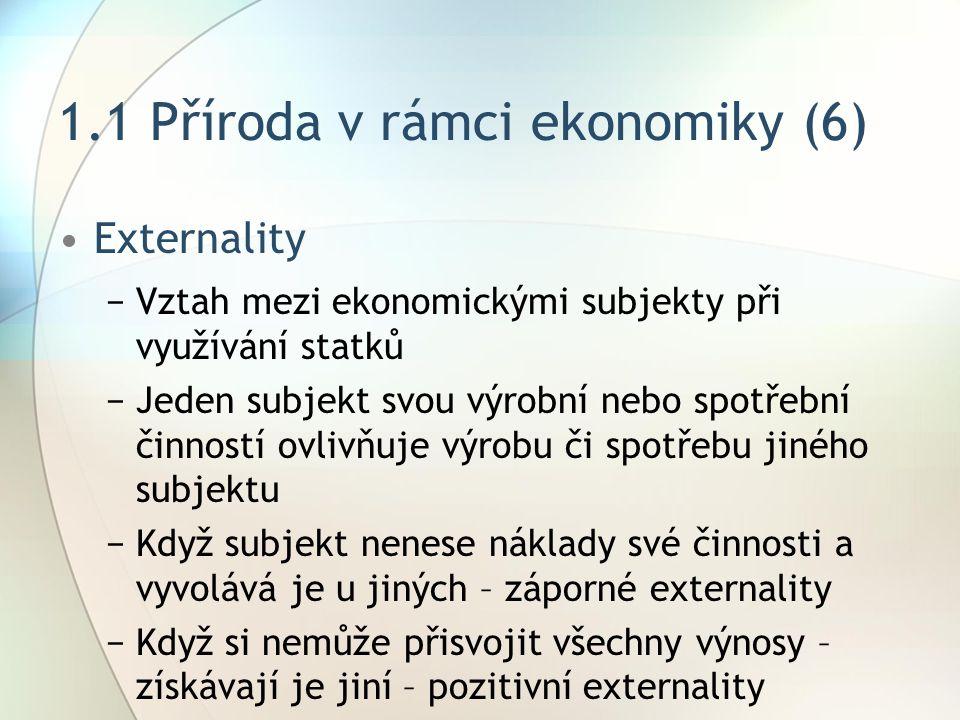 1.1 Příroda v rámci ekonomiky (6) Externality −Vztah mezi ekonomickými subjekty při využívání statků −Jeden subjekt svou výrobní nebo spotřební činností ovlivňuje výrobu či spotřebu jiného subjektu −Když subjekt nenese náklady své činnosti a vyvolává je u jiných – záporné externality −Když si nemůže přisvojit všechny výnosy – získávají je jiní – pozitivní externality