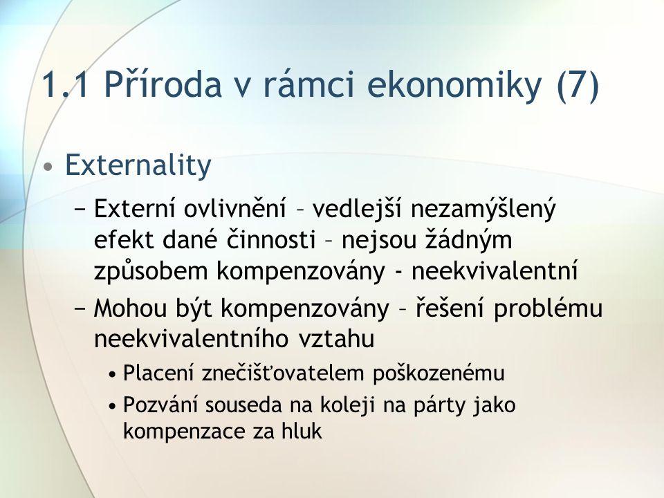 1.1 Příroda v rámci ekonomiky (7) Externality −Externí ovlivnění – vedlejší nezamýšlený efekt dané činnosti – nejsou žádným způsobem kompenzovány - neekvivalentní −Mohou být kompenzovány – řešení problému neekvivalentního vztahu Placení znečišťovatelem poškozenému Pozvání souseda na koleji na párty jako kompenzace za hluk