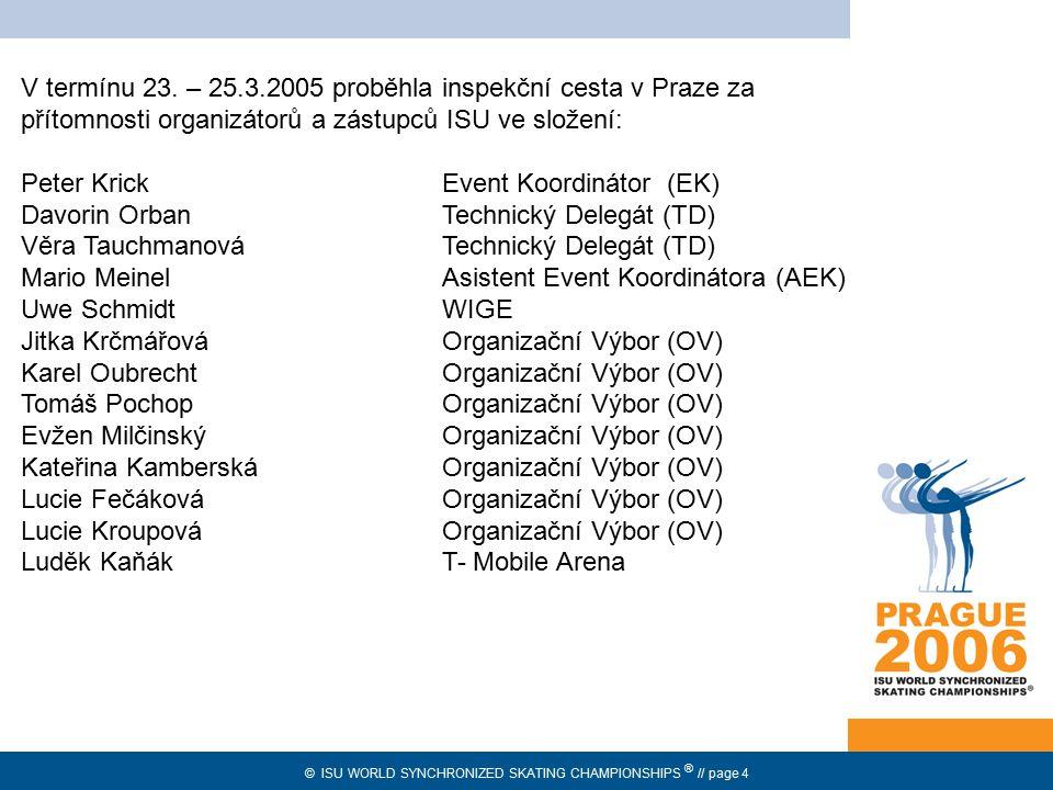 © ISU WORLD SYNCHRONIZED SKATING CHAMPIONSHIPS ® // page 4 prozatímní přidělení V termínu 23. – 25.3.2005 proběhla inspekční cesta v Praze za přítomno